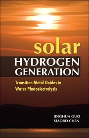 Solar Hydrogen Generation: Transition Metal Oxides in Water Photoelectrolysis ebook by Jinghua Guo,Xiaobo Chen