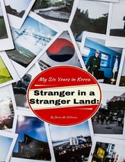 Stranger In a Stranger Land: My Six Years In Korea ebook by Brian M. Williams