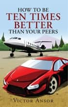 How To Be Ten Times Better Than Your Peers ebook by Victor Ansor