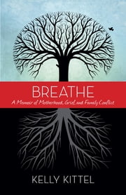 Breathe - A Memoir of Motherhood, Grief, and Family Conflict ebook by Kelly Kittel