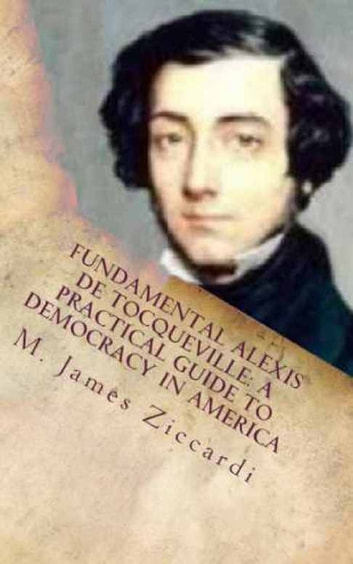 Fundamental Alexis de Tocqueville: A Practical Guide to Democracy in America ebook by M. James Ziccardi