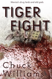 Tiger Fight : Mexico's drug lords and old gods ebook by charles Williams