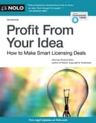 Profit From Your Idea - How to Make Smart Licensing Deals ebook by Richard Stim, Attorney