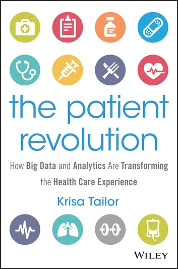 The Patient Revolution - How Big Data and Analytics Are Transforming the Health Care Experience ebook by Krisa Tailor