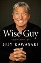Wise Guy - Lessons from a Life ebook by Guy Kawasaki