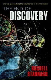 The End of Discovery - Are we approaching the boundaries of the knowable? ebook by Russell Stannard