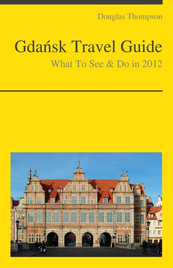 Gdansk, Poland Travel Guide - What To See & Do ebook by Douglas Thompson
