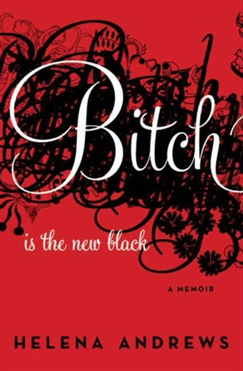 Bitch Is the New Black - A Memoir ebook by Helena Andrews