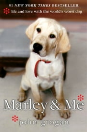 Marley & Me - Life and Love with the World's Worst Dog ebook by John Grogan