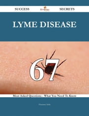 Lyme disease 67 Success Secrets - 67 Most Asked Questions On Lyme disease - What You Need To Know ebook by Florence Solis