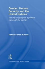 Gender, Human Security and the United Nations - Security Language as a Political Framework for Women ebook by Natalie Florea Hudson