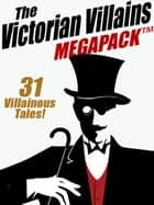 The Victorian Villains MEGAPACK ™: 31 Villainous Tales eBook by Arthur Morrison, Arthur Train, Christopher B. Booth,...