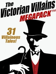 The Victorian Villains MEGAPACK ™: 31 Villainous Tales ebook by Arthur Morrison,Arthur Train,Christopher B. Booth,R. Austin Freeman,John J. Pitcairn