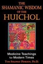 The Shamanic Wisdom of the Huichol - Medicine Teachings for Modern Times ebook by