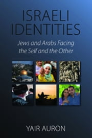 Israeli Identities - Jews and Arabs Facing the Self and the Other ebook by Yair Auron