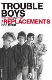 Trouble Boys - The True Story of the Replacements ebook by Bob Mehr