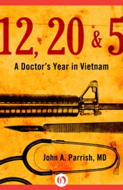 12, 20 & 5 - A Doctor's Year in Vietnam ebook by John A. Parrish, MD