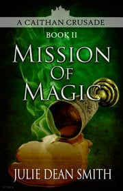 Mission of Magic - A Caithan Crusade: Book 2 ebook by Julie Dean Smith