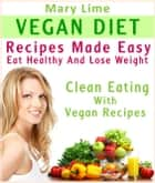 Vegan Diet Recipes Made Easy: Eat Healthy And Lose Weight : Clean Eating With Vegan Recipes eBook by Mary Lime