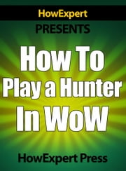 How To Play a Hunter In WoW ebook by HowExpert