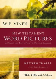 W. E. Vine's New Testament Word Pictures: Matthew to Acts ebook by W. E. Vine