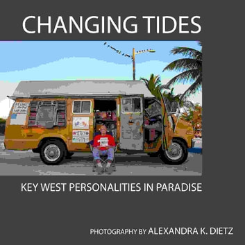 Changing Tides: Key West Personalities in Paradise ebook by Alexandra Dietz