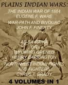 "The Plains Indian Wars: Indian War of 1864, War-Path & Bivouac, Ab-Sa-Ra-Ka Or Wyoming Opened, & Northwest Indian Fights & Fighters"" (4 Volumes In 1) ebook by Eugene F. Ware,John F. Finerty,Henry B. Carrington,Margaret I. Carrington,Cyrus T. Brady"