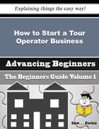 How to Start a Tour Operator Business (Beginners Guide) - How to Start a Tour Operator Business (Beginners Guide) ebook by Randell Trent