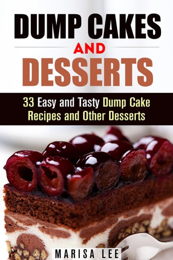 Dump Cakes and Desserts: 33 Easy and Tasty Dump Cake Recipes and Other Desserts - Easy Desserts ebook by Marisa Lee