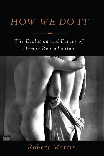 How We Do It - The Evolution and Future of Human Reproduction ebook by Robert Martin