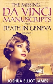 THE MISSING DA VINCI MANUSCRIPTS & DEATH IN GENEVA - THE MISSING DA VINCI MANUSCRIPTS, #1 ebook by Joshua Elliot James