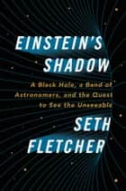 Einstein's Shadow - A Black Hole, a Band of Astronomers, and the Quest to See the Unseeable ebook by Seth Fletcher