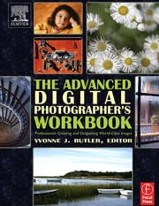 The Advanced Digital Photographer's Workbook - Professionals Creating and Outputting World-Class Images ebook by Yvonne J. Butler
