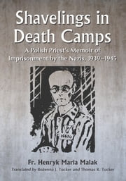 Shavelings in Death Camps - A Polish Priest's Memoir of Imprisonment by the Nazis, 1939-1945 ebook by Fr. Henryk Maria Malak,Bożenna J. Tucker,Thomas R. Tucker