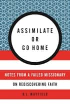 Assimilate or Go Home - Notes from a Failed Missionary on Rediscovering Faith ebook by D. L. Mayfield