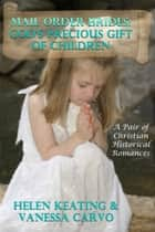 Mail Order Brides: God's Precious Gift Of Children (A Pair of Christian Historical Romances) ebook by Helen Keating, Vanessa Carvo