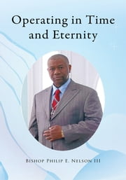 Operating in Time and Eternity ebook by Bishop Philip E. Nelson III