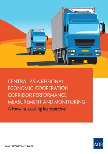 Central Asia Regional Economic Cooperation Corridor Performance Measurement and Monitoring - A Forward-Looking Retrospective ebook by Asian Development Bank