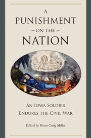 A Punishment on the Nation - An Iowa Soldier Endures the Civil War ebook by Brian Craig Miller