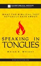 What the Biblical Text Actually Says About: Speaking in Tongues ebook by Brian Wright
