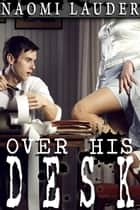 Over His Desk (Office erotica) ebook by Naomi Lauder