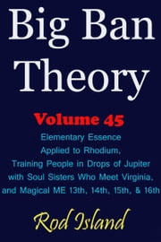 Big Ban Theory: Elementary Essence Applied to Rhodium, Training People in Drops of Jupiter with Soul Sisters Who Meet Virginia, and Magical ME 13th, 14th, 15th, & 16th, Volume 45 ebook by Rod Island
