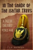 In the Shade of the Ishtar Trees: A Tale of the First Venus War - A steampunk short story ebook by J.P. Medved