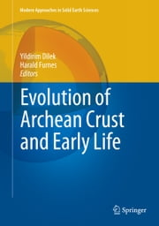 Evolution of Archean Crust and Early Life ebook by Yildirim Dilek,Harald Furnes