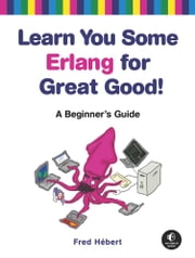 Learn You Some Erlang for Great Good! - A Beginner's Guide ebook by Fred Hebert