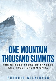 One Mountain Thousand Summits - The Untold Story of Tragedy and True Heroism on K2 ebook by Freddie Wilkinson