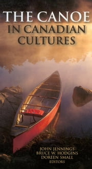The Canoe in Canadian Cultures ebook by Bruce W. Hodgins,John Jennings,Doreen Small
