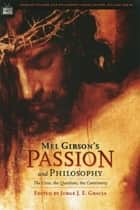 Mel Gibson's Passion and Philosophy - The Cross, the Questions, the Controverssy ebook by Jorge J. E. Gracia, William Irwin