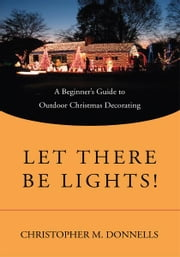 Let There Be Lights! - A Beginner's Guide to Outdoor Christmas Decorating ebook by Christopher Donnells
