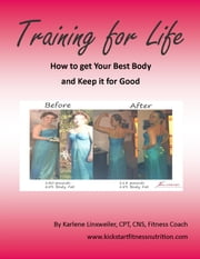 Training for Life - How to Get Your Best Body and Keep it for Good ebook by Karlene Linxweiler
